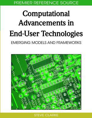 Computational Advancements In End User Technologies: Emerging Models And Frameworks (Advances In End User Computing