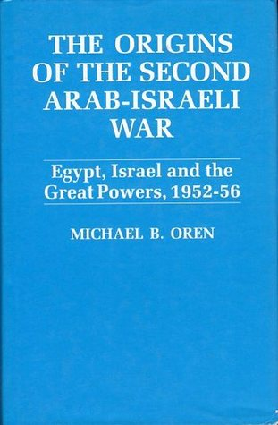 The Origins Of The Second Arab-Israeli War: Egypt, Israel and the Great Powers, 1952-56