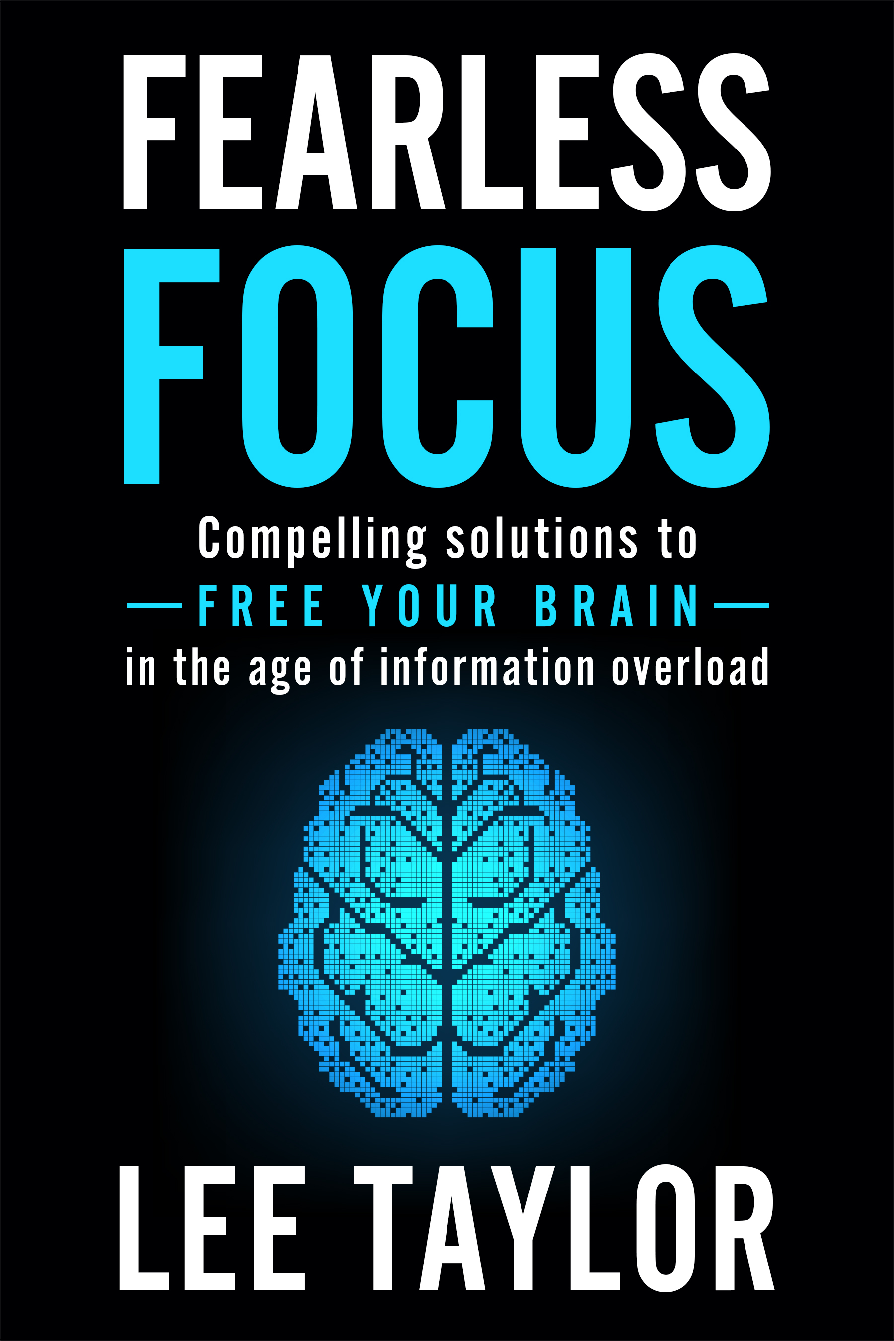 Fearless Focus: Compelling Solutions to Free Your Brain in the Age of Information Overload