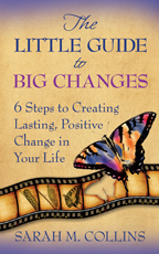 The Little Guide to Big Changes: 6 Steps to Creative Lasting, Positive Change in Your Life