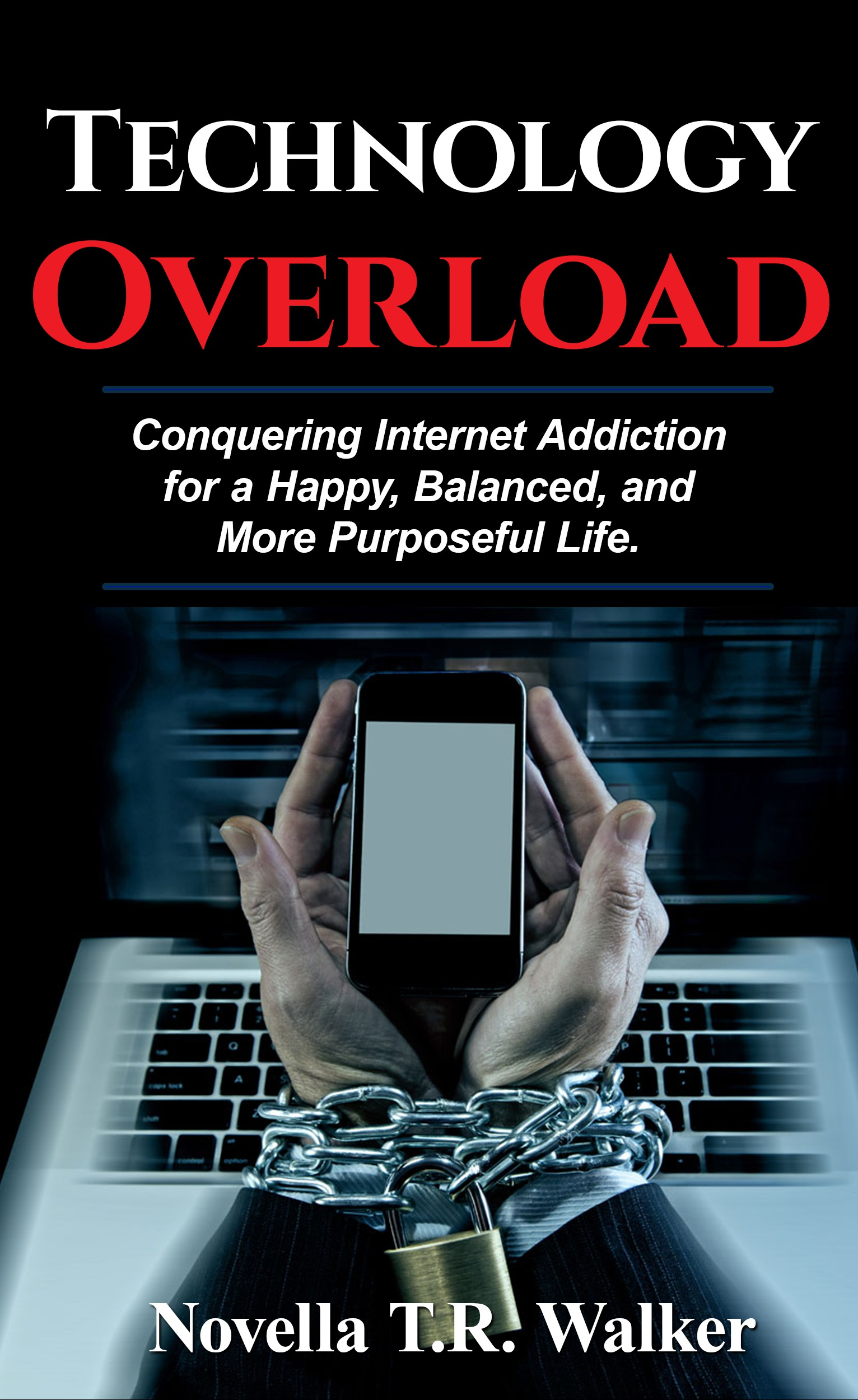 Technology Overload: Conquering Internet Addiction for a Happy, Balanced, and More Purposeful Life