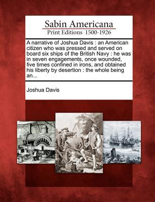 A Narrative of Joshua Davis: An American Citizen Who Was Pressed and Served on Board Six Ships of the British Navy: He Was in Seven Engagements, Once Wounded, Five Times Confined in Irons, and Obtained His Liberty by Desertion: The Whole Being An...