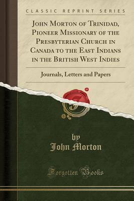 John Morton of Trinidad, Pioneer Missionary of the Presbyterian Church in Canada to the East Indians in the British West Indies: Journals, Letters and Papers
