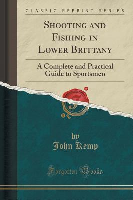 Shooting and Fishing in Lower Brittany: A Complete and Practical Guide to Sportsmen