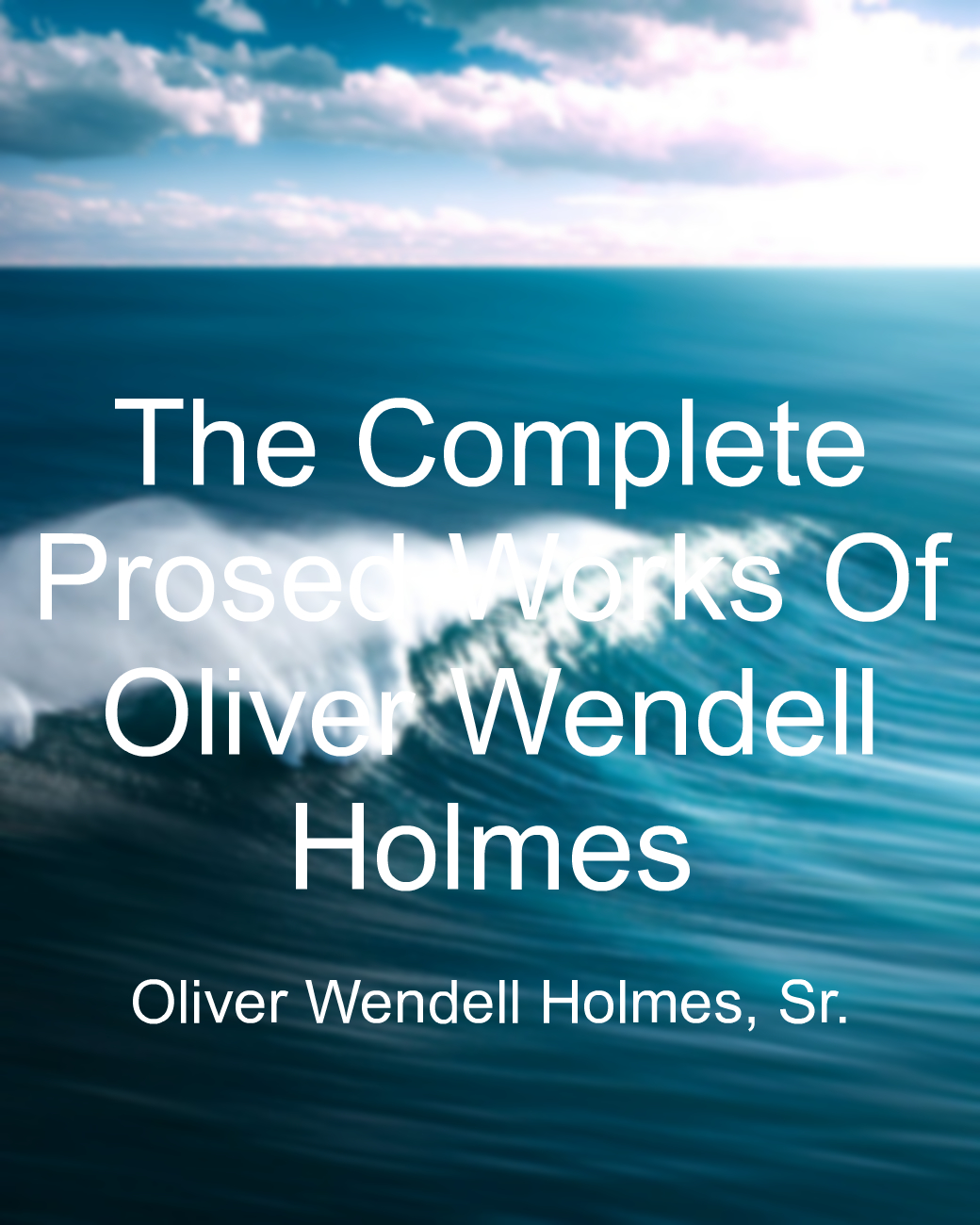 The Complete Prosed Works Of Oliver Wendell Holmes